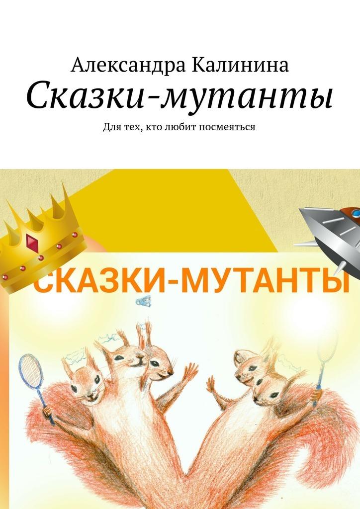 Александра Калинина Сказки-мутанты. Для тех, кто любит посмеяться александр семочкин бывают странные сближенья