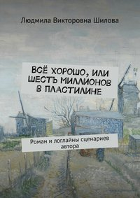 Людмила Викторовна Шилова - Всё хорошо, или Шесть миллионов впластилине. Роман илоглайны сценариев автора