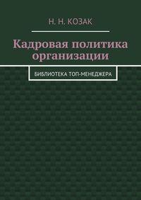 Козак, Н. Н.  - Кадровая политика организации. Библиотека топ-менеджера