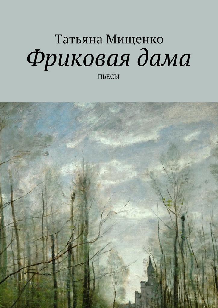 Татьяна Мищенко Фриковаядама. Пьесы