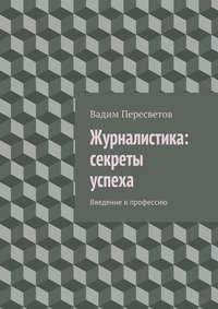 Пересветов, Вадим Валерьевич  - Журналистика: секреты успеха. Введение в профессию