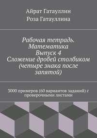 Гатауллин, Айрат Мухамедович  - Рабочая тетрадь. Математика. Выпуск 4. Сложение дробей столбиком (четыре знака после запятой). 3000 примеров (60 вариантов заданий) с проверочными листами
