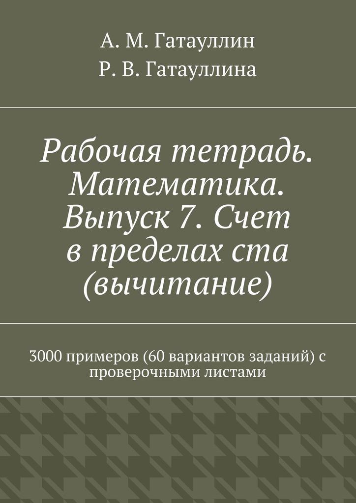 Рабочая тетрадь. Математика. Выпуск 7. Счет в пределах ста (вычитание). 3000 примеров (60 вариантов заданий) с проверочными листами