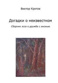Кротов, Виктор  - Догадки о неизвестном. Сборник эссе о дружбе с жизнью