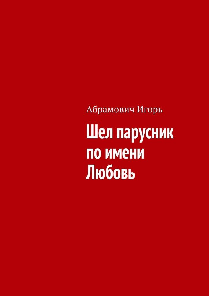 Игорь Николаевич Абрамович Шел парусник поимени Любовь игорь куберский веселая земля
