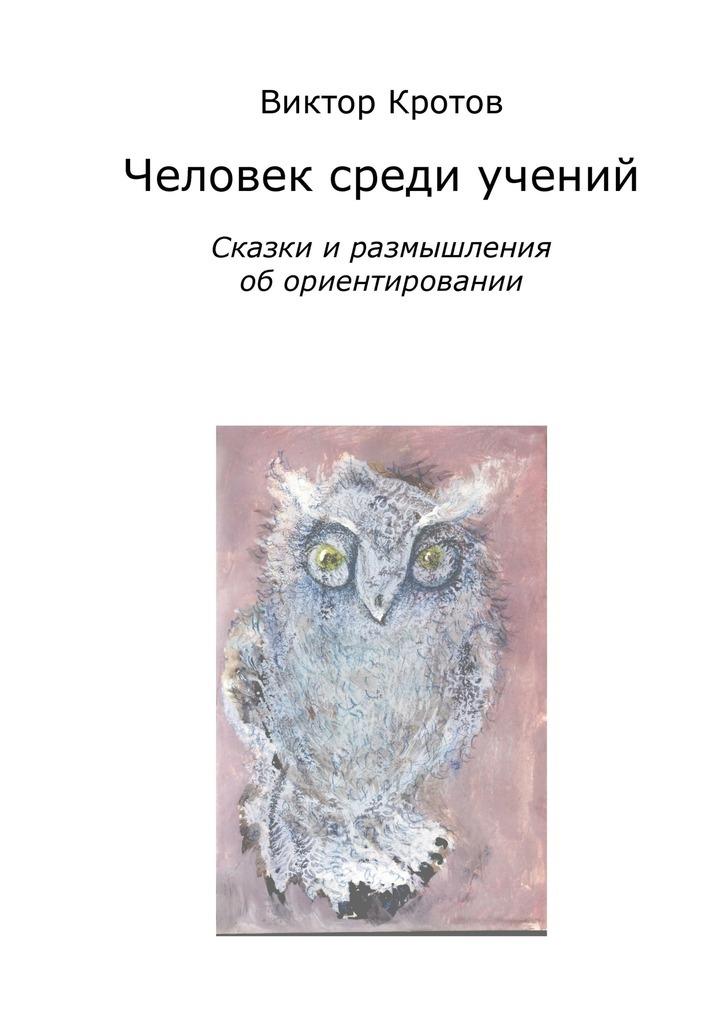 Виктор Кротов - Человек среди учений. Сказки и размышления об ориентировании