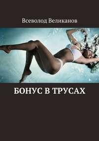 Великанов, Всеволод  - Бонус втрусах