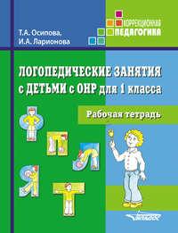 Ларионова, И. А.  - Логопедические занятия с детьми с ОНР для 1 класса. Рабочая тетрадь
