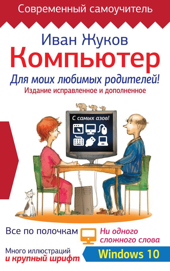 Иван Жуков Компьютер для моих любимых родителей! Издание исправленное и дополненное жуков иван большой самоучитель компьютер и ноутбук издание исправленное и доработанное