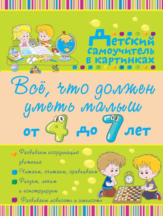 Ирина Никитенко Всё, что должен уметь малыш от 4 до 7 лет все что нужно знать малышам от 4 до 7 лет детская энциклопедия никитенко и ю попова и м