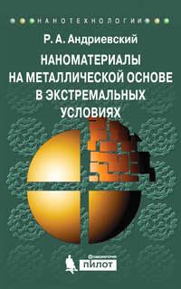 Андриевский, Р. А.  - Наноматериалы на металлической основе в экстремальных условиях