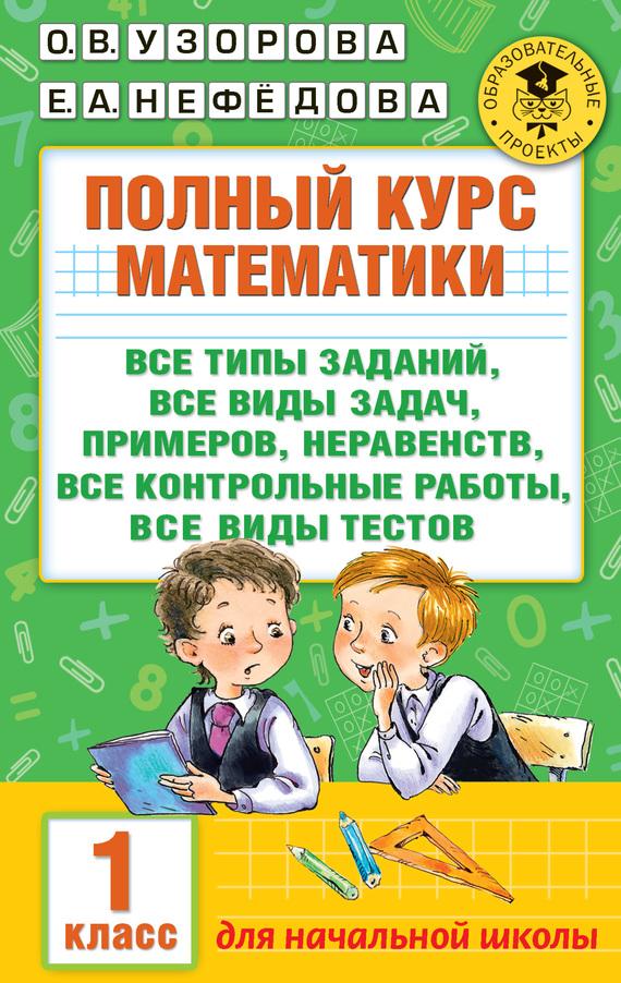 О. В. Узорова Полный курс математики. Все типы заданий, все виды задач, примеров, неравенств, все контрольные работы, все виды тестов. 1 класс