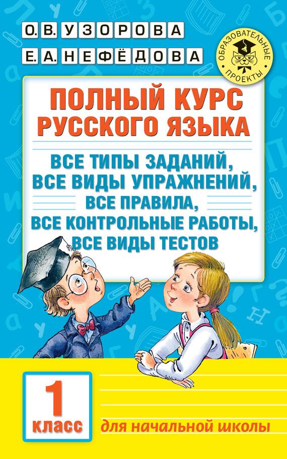 О. В. Узорова Полный курс русского языка. Все типы заданий, все виды упражнений, все правила, все контрольные работы, все виды тестов. 1 класс
