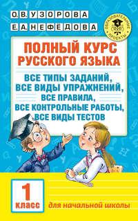 Узорова, О. В.  - Полный курс русского языка. Все типы заданий, все виды упражнений, все правила, все контрольные работы, все виды тестов. 1 класс