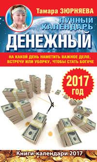 Зюрняева, Тамара  - Денежный лунный календарь на 2017 год. На какой день наметить важное дело, встречу или уборку, чтобы стать богаче