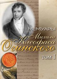 Огинский, Михал Клеофас  - Мемуары Михала Клеофаса Огинского. Том 1