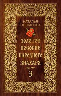 Степанова, Наталья  - Золотое пособие народного знахаря. Книга 3