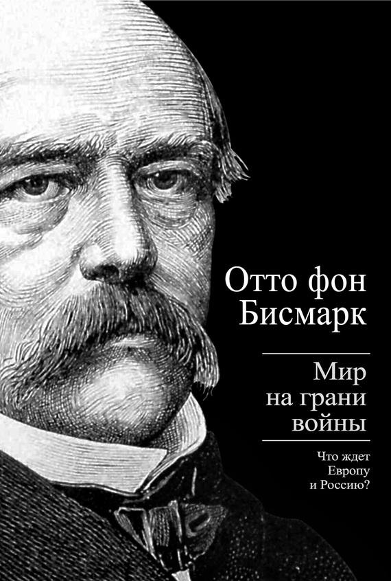 Отто фон Бисмарк Бисмарк Отто фон. Мир на грани войны. Что ждет Россию и Европу