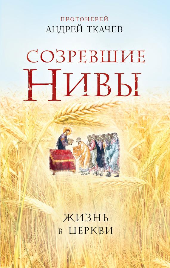 протоиерей Андрей Ткачев Созревшие нивы. Жизнь в Церкви