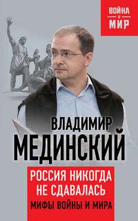 Мединский, Владимир  - Россия никогда не сдавалась. Мифы войны и мира