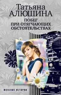 Алюшина, Татьяна  - Побег при отягчающих обстоятельствах