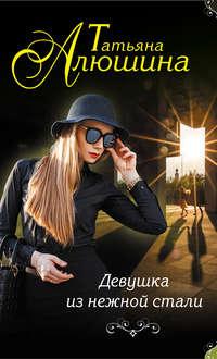 Татьяна, Алюшина  - Девушка из нежной стали