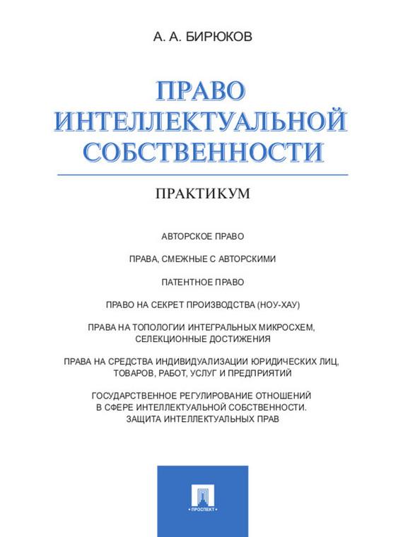 Александр Александрович Бирюков Право интеллектуальной собственности. Практикум учебники проспект право интеллектуальной собственности тесты уч пос