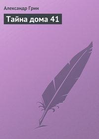 Грин, Александр Степанович  - Тайна дома 41