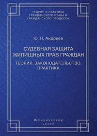 Андреев, Ю. Н.  - Судебная защита жилищных прав граждан. Теория, законодательство, практика