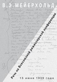 Мейерхольд, Всеволод  - Речь на Всесоюзной режиссёрской конференции 15 июня 1939 года