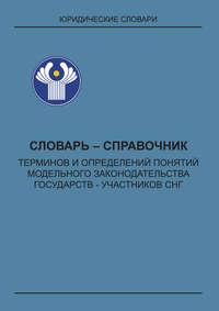 - Словарь-справочник терминов и определений понятий модельного законодательства государств – участников СНГ