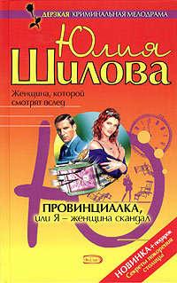 Шилова, Юлия  - Провинциалка, или Я – женщина-скандал