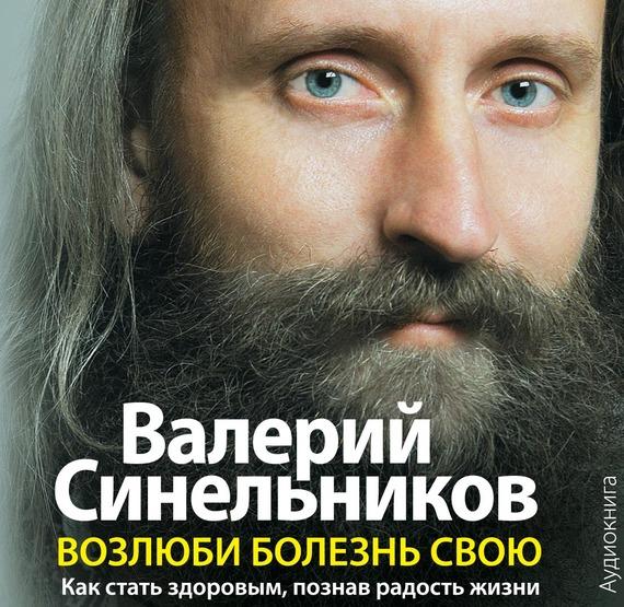 Валерий Синельников Возлюби болезнь свою. Как стать здоровым, познав радость жизни сергей галиуллин чувство вины илегкие наркотики