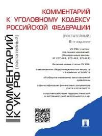 - Комментарий к Уголовному кодексу Российской Федерации (постатейный). 6-е издание