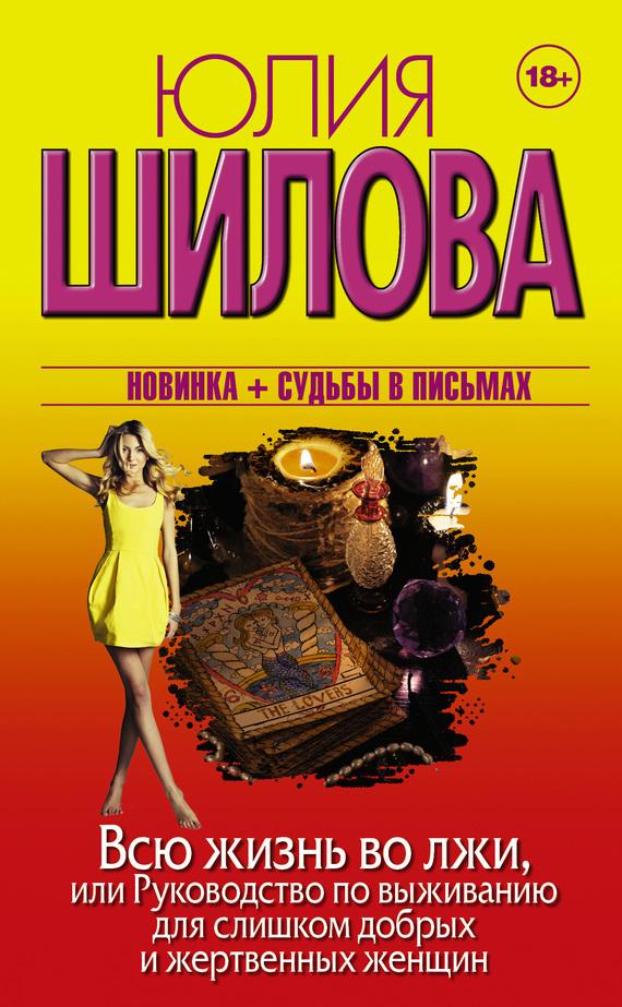 Юлия Шилова - Всю жизнь во лжи, или Руководство по выживанию для слишком добрых и жертвенных женщин
