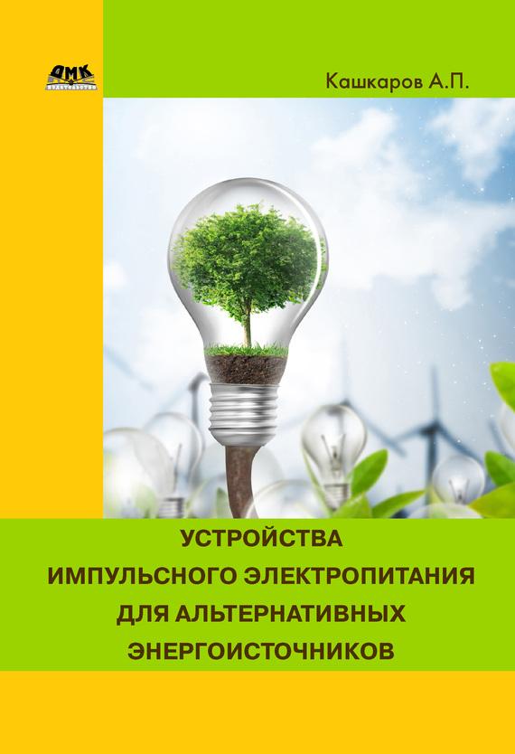 Андрей Кашкаров Устройства импульсного электропитания для альтернативных энергоисточников ситников а в электротехнические основы источников питания