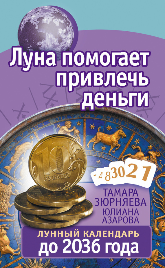 Тамара Зюрняева Луна помогает привлечь деньги. Лунный календарь до 2036 года зюрняева т азарова ю луна помогает привлечь деньги лунный календарь на 20 лет