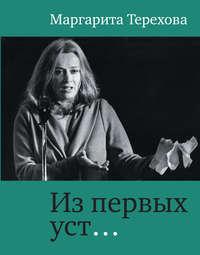 Терехова, Маргарита  - Из первых уст…