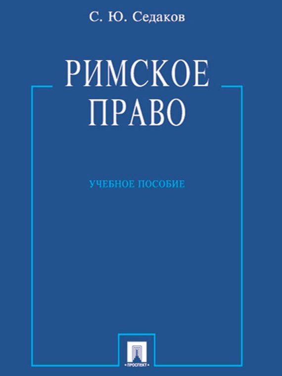 Сергей Юрьевич Седаков Римское право. Учебное пособие авто права в березниках