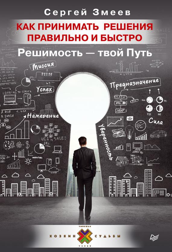 Обложка книги Как принимать решения правильно и быстро. Решимость – твой Путь, автор Змеев, Сергей