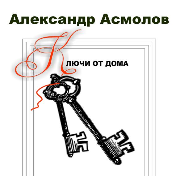 Александр Асмолов Ключи от дома (сборник) последний подарок
