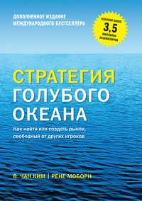 Моборн, Рене  - Стратегия голубого океана. Как найти или создать рынок, свободный от других игроков (расширенное издание)