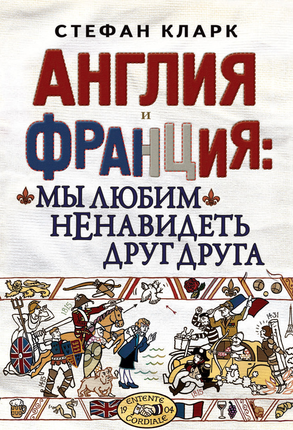 Стефан Кларк Англия и Франция: мы любим ненавидеть друг друга широкорад александр борисович польша и россия за что мы не любим друг друга