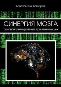 Комаров, Константин Сергеевич  - Синергия мозга. Самопрограммирование для начинающих