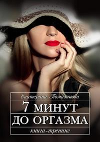 Помазанова, Екатерина  - 7 минут до оргазма. Книга-тренинг