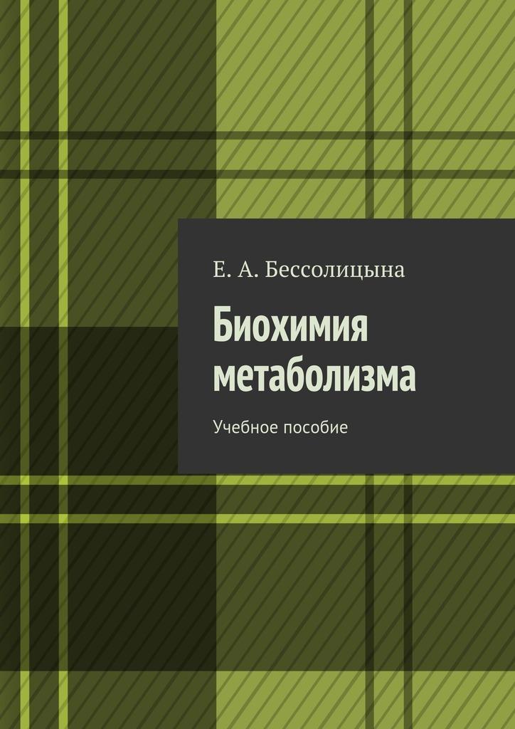 Е. Бессолицына - Биохимия метаболизма. Учебное пособие