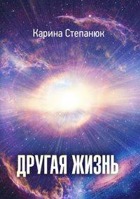 Степанюк, Карина  - Другая жизнь