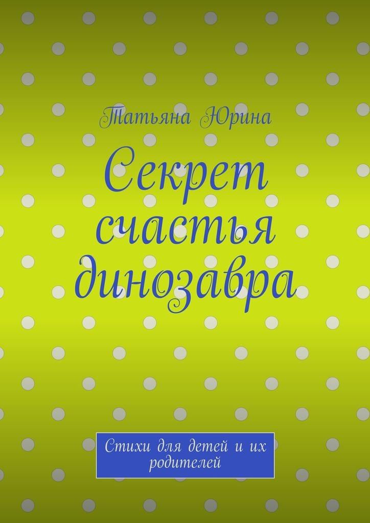 Татьяна Юрина Секрет счастья динозавра. Стихи для детей иих родителей о п юрина садовые беседки
