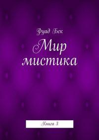 Бек, Фуад Фикрет оглы  - Мир мистика. Книга3