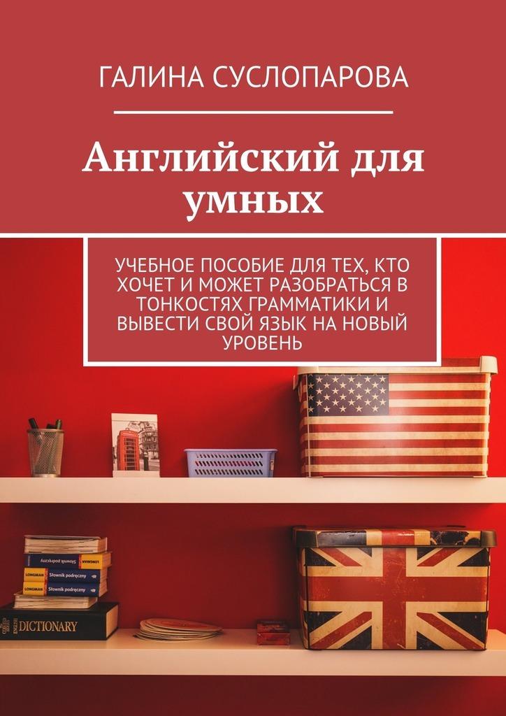 Английский для умных. Учебное пособие для тех, кто хочет и может разобраться в тонкостях грамматики и вывести свой язык на новый уровень
